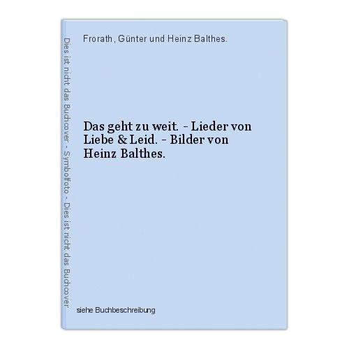 Das geht zu weit. - Lieder von Liebe & Leid. - Bilder von Heinz Balthes. Frorath 0