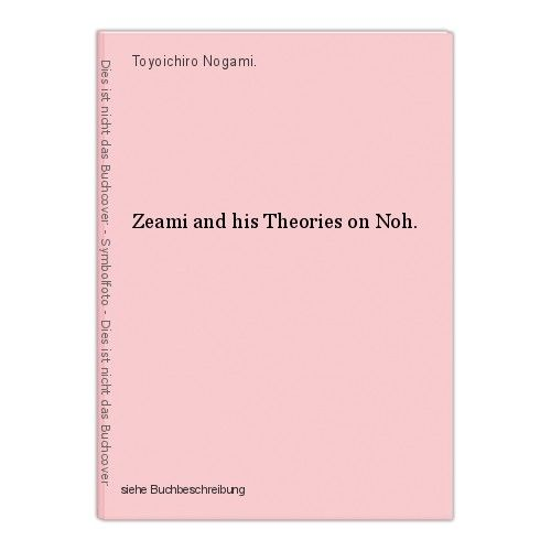 Zeami and his Theories on Noh. Toyoichiro Nogami. 0