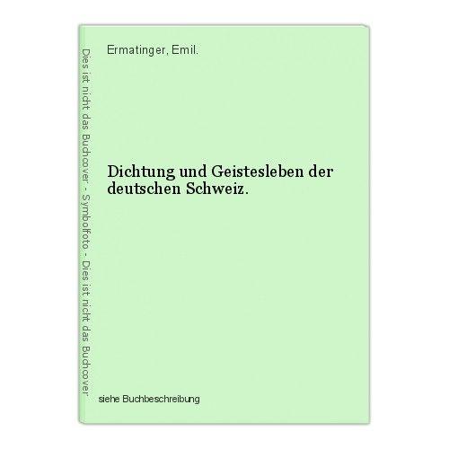 Dichtung und Geistesleben der deutschen Schweiz. Ermatinger, Emil. 0