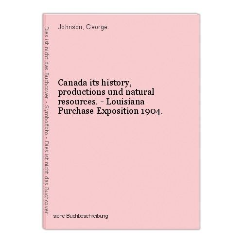 Canada its history, productions und natural resources. - Louisiana Purchase Expo 0