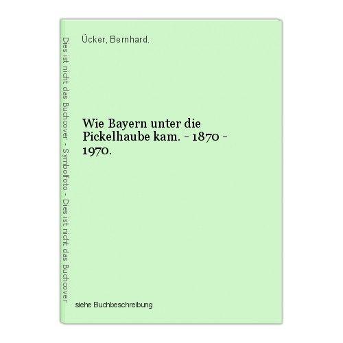 Wie Bayern unter die Pickelhaube kam. - 1870 - 1970. Ücker, Bernhard. 0