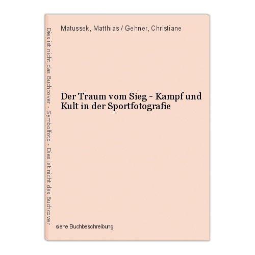 Der Traum vom Sieg - Kampf und Kult in der Sportfotografie Matussek, Matthias / 0