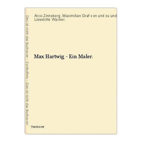 Max Hartwig - Ein Maler. Arco-Zinneberg, Maximilian Graf von und zu und Lieselot 0