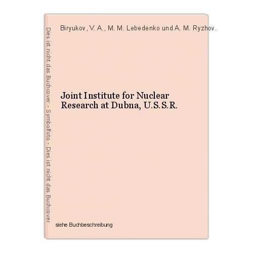 Joint Institute for Nuclear Research at Dubna, U.S.S.R. Biryukov, V. A., M. M. L