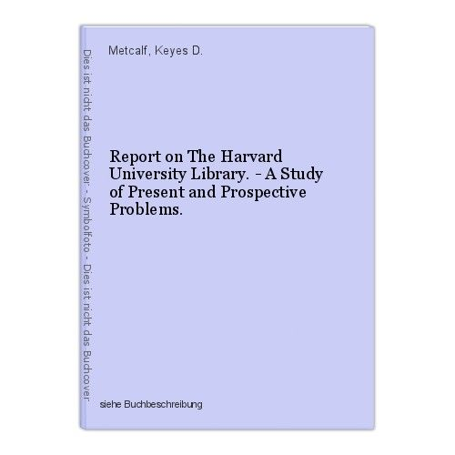 Report on The Harvard University Library. - A Study of Present and Prospective P