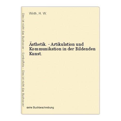 Ästhetik. - Artikulation und Kommunikation in der Bildenden Kunst. Wirth, H. W.