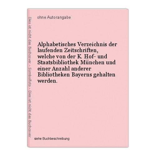 Alphabetisches Verzeichnis der laufenden Zeitschriften, welche von der K. Hof- u 0