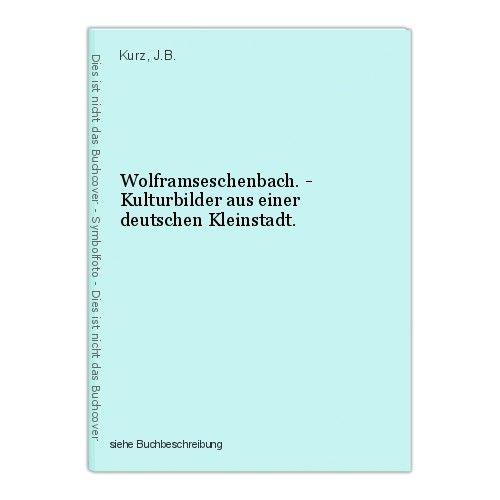 Wolframseschenbach. - Kulturbilder aus einer deutschen Kleinstadt. Kurz, J.B. 0