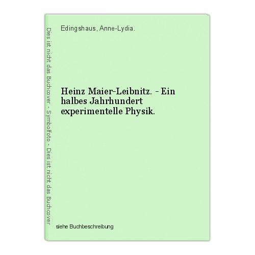 Heinz Maier-Leibnitz. - Ein halbes Jahrhundert experimentelle Physik. Edingshaus