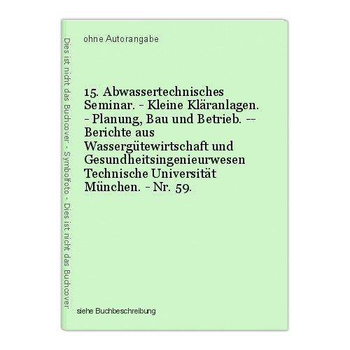15. Abwassertechnisches Seminar. - Kleine Kläranlagen. - Planung, Bau und Betrie 0