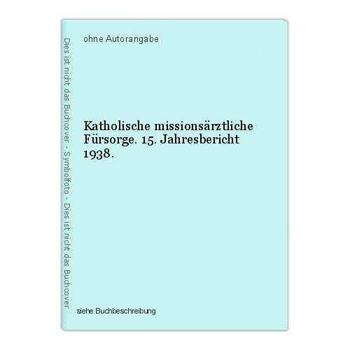 Katholische missionsärztliche Fürsorge. 15. Jahresbericht 1938. 0