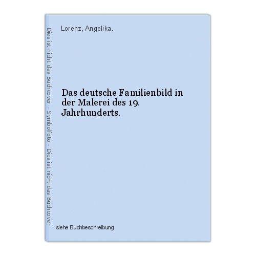 Das deutsche Familienbild in der Malerei des 19. Jahrhunderts. Lorenz, Angelika. 0