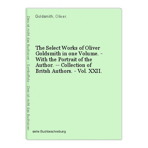 The Select Works of Oliver Goldsmith in one Volume. - With the Portrait of the A 0