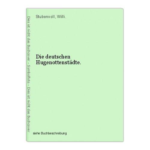 Die deutschen Hugenottenstädte. Stubenvoll, Willi. 0