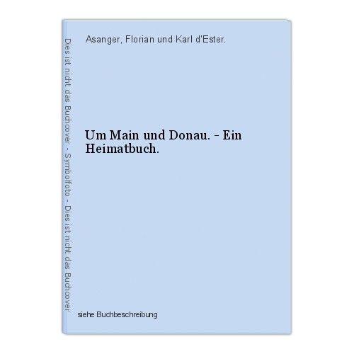 Um Main und Donau. - Ein Heimatbuch. Asanger, Florian und Karl d'Ester.