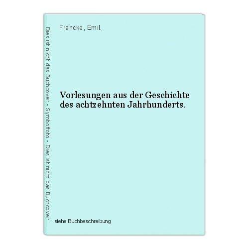 Vorlesungen aus der Geschichte des achtzehnten Jahrhunderts. Francke, Emil. 0