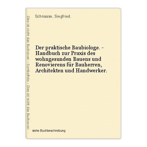 Der praktische Baubiologe. - Handbuch zur Praxis des wohngesunden Bauens und Ren