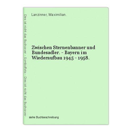 Zwischen Sternenbanner und Bundesadler. - Bayern im Wiederaufbau 1945 - 1958. La 0