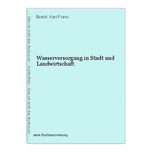 Wasserversorgung in Stadt und Landwirtschaft. Busch, Karl-Franz. 0