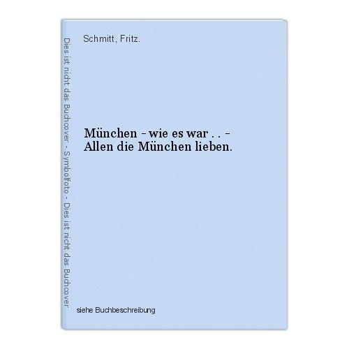 München - wie es war . . - Allen die München lieben. Schmitt, Fritz. 0