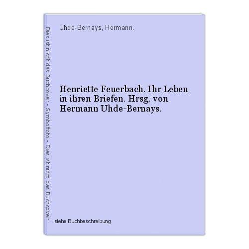 Henriette Feuerbach. Ihr Leben in ihren Briefen. Hrsg. von Hermann Uhde-Bernays. 0