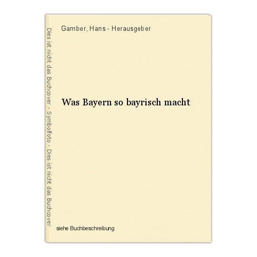 Was Bayern so bayrisch macht Gamber, Hans - Herausgeber 0