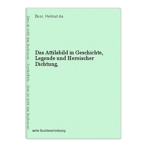 Das Attilabild in Geschichte, Legende und Heroischer Dichtung. Boor, Helmut de. 0