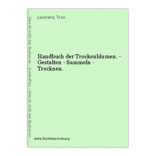 Handbuch der Trockenblumen. - Gestalten - Sammeln - Trocknen. Leemans, Toon.