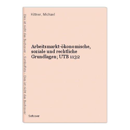 Arbeitsmarkt-ökonomische, soziale und rechtliche Grundlagen; UTB 1132 Kittner, M