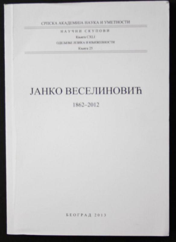 Janko Veselinovic. 1862-2012. Serbian Academy of Science and Arts. Scientific Meetings. Volume CXLI. Departmen