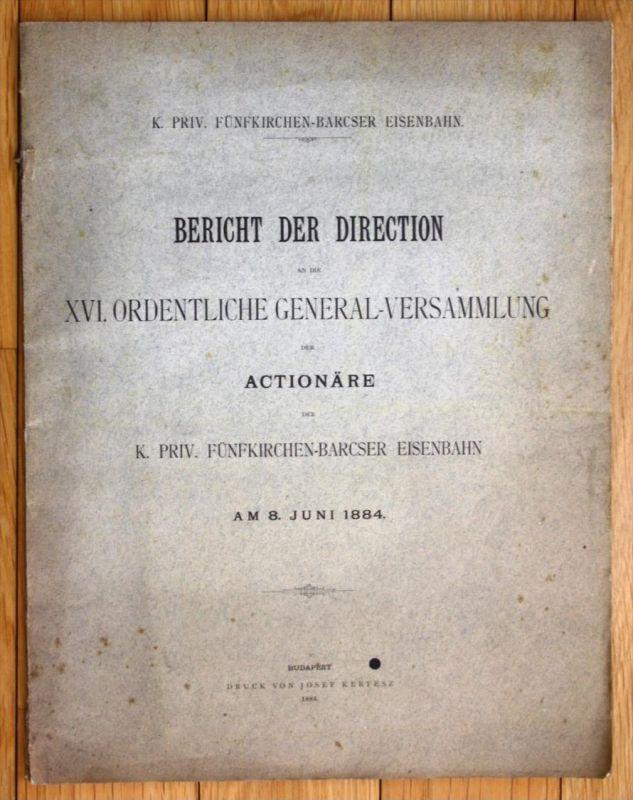8. Juni 1884 Bericht der Direction an die XVI. Ordentliche General-Versammlung der Actionäre der K. Priv. Fünfkirchen-Ba
