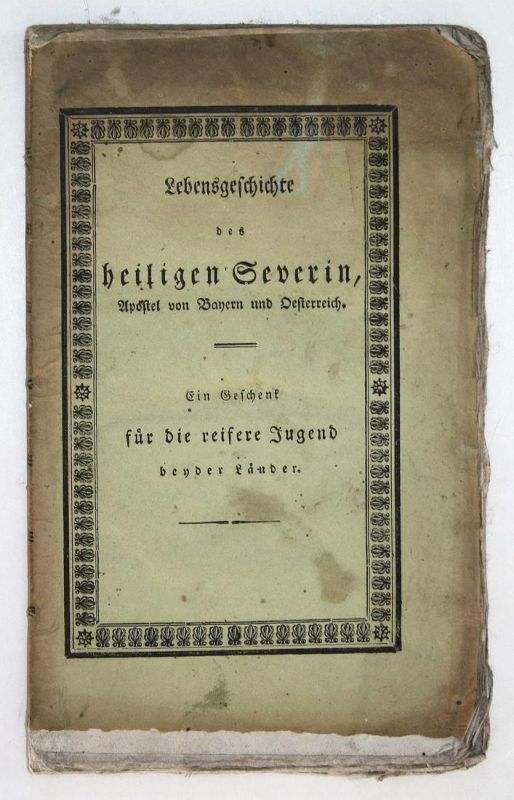 Lebensgeschichte des heiligen Severin, Apostels von Bayern und Oesterreich; zur Belehrung un Nachahmung, haupt