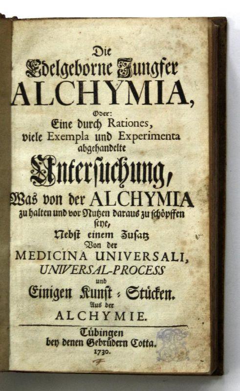 Die edelgeborne Jungfer Alchymia, Oder: Eine durch Rationes, viele Exempla und Experimenta abgehandelte Unters