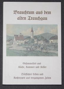 Brauchtum aus dem alten Trauchgau. Gesammeltes aus Küche, Kammer und Keller. Dörfliches Leben und Kochrezepte