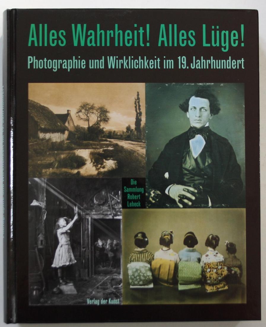 Alles Wahrheit! Alles Lüge! Photographie und Wirklichkeit im 19. Jahrhundert. Die Sammlung Robert Lebeck. 0