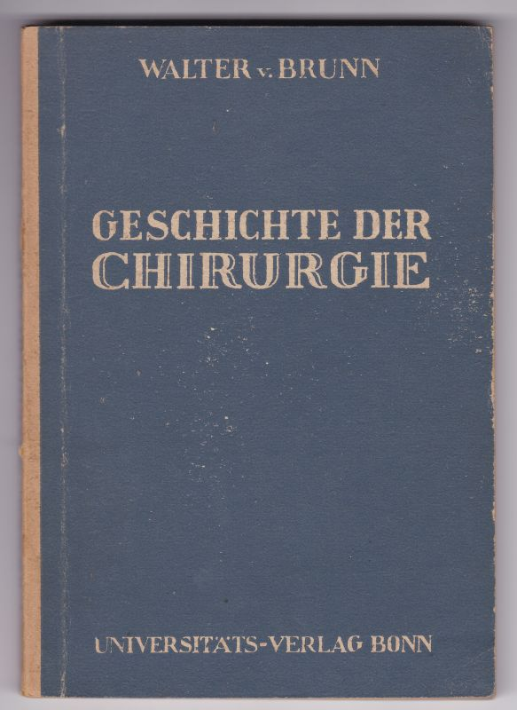 Geschichte der Chirurgie von Dr. med. Walter v. Brunn. Geschichte der Wissenschaften, herausgegeben von Erich Rothacker III. Medizin, herausgegeben von Johannes Steudel. v. Brunn, Dr. med. Walter