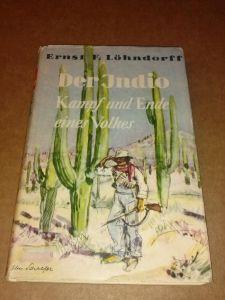 Der Indio - Kampf und Ende eines Volkes - Roman, der das Schicksal der Indios, der letzten mexikanischen Indianer behandelt Löhndorff, Ernst F.