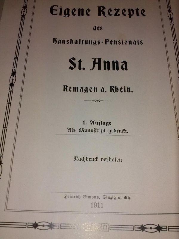 Eigene Rezepte des Haushaltungs-Pensionats St. Anna - Remagen a. Rhein - 1. Auflage 1911 als Manuskript gedruckt - Nachdruck verboten St. Anna