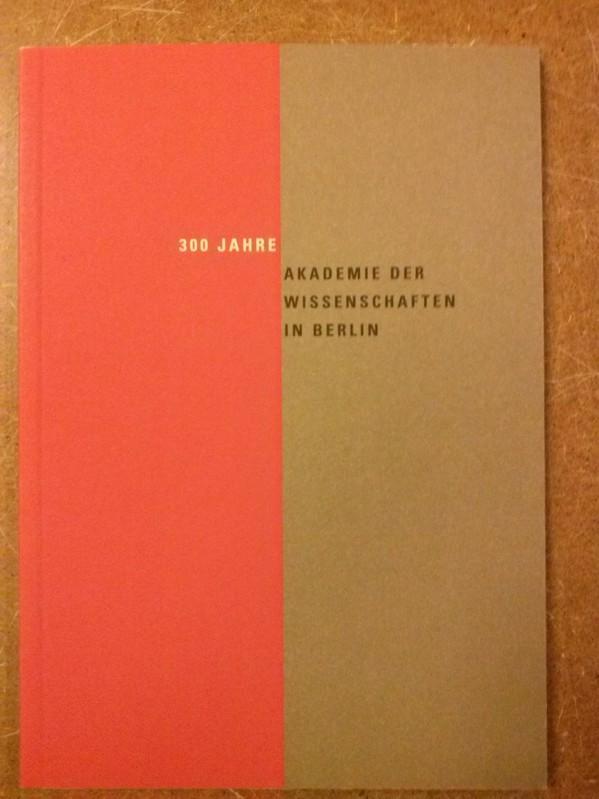 300 Jahre Akademie der Wissenschaften in Berlin Berlin-Brandenburgische Akademie der Wissenschaften Präsidialbüro (Hrsg.)