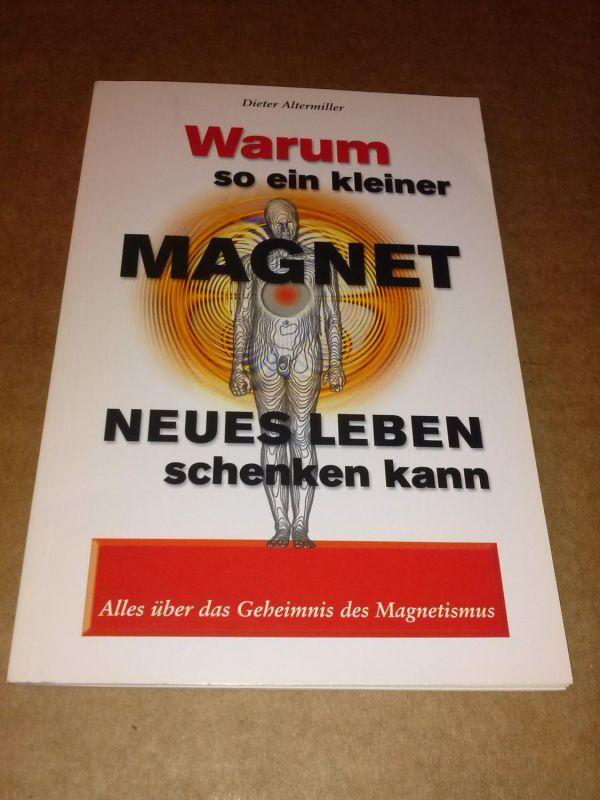 Warum so ein kleiner Magnet neues Leben schenken kann - alles über das Geheimnis des Magnetismus - Erste Auflage 2000: 1.-50. Tausend Altermiller, Dieter