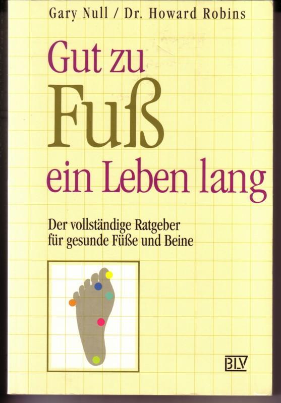 Gut zu Fuß ein Leben lang. Der vollständige Ratgeber für gesunde Füße und Beine / Gary Null und Dr. Howard Robins - Übersetzung aus dem Amerikanischen von Ingeborg Andreas-Hoole 0