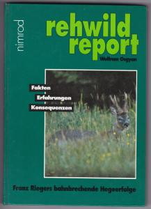 rehwild report - Fakten, Erfahrungen, Konsequenzen. Franz Riegers bahnbrechende Hegeerfolge. Reich bebildert und illustriert!