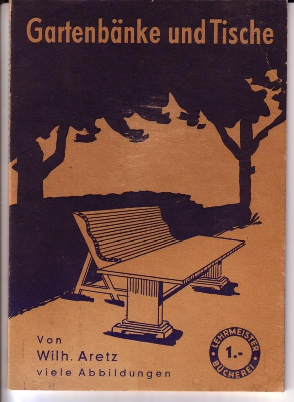 Gartenbänke und Tische. Anleitung und Selbstanfertigung von Architekt Wilh. Aretz. Viele Abbildungen. / Lehrmeister-Bücherei Nr. 994 - 74 Abbildungen 0