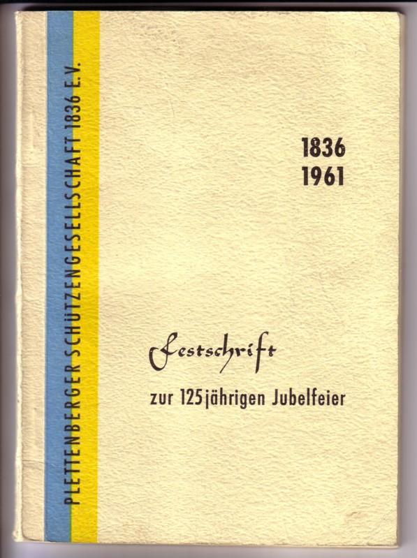 Plettenberger Schützengesellschaft 1836 e. V. - Festschrift zur 125jährigen Jubelfeier am 9., 10., 11. und 12. Juni 1961 in der Schützenhalle Plettenberg / 1836-1961 / Zu Beginn Programmfolge - Inhalt u.a.: Geschichte, Erste Satzungen, Erster Vorstand,... 0