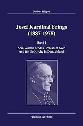 Trippen, Norbert: Josef Kardinal Frings (1887 - 1978); Teil 1.: Sein Wirken für das Erzbistum Köln und für die Kirche in Deutschland.