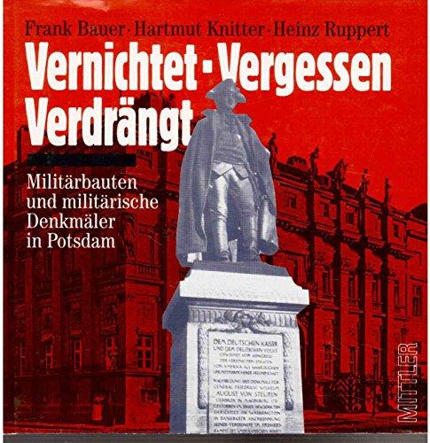 Bauer, Frank, Hartmut Knitter und Heinz Ruppert: Vernichtet, vergessen, verdrängt : Militärbauten und militärische Denkmäler in Potsdam.