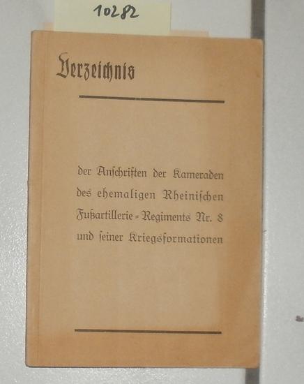 Verzeichnis der Anschriften der Kameraden des ehemaligen Rheinischen Fußartillerie-Artillerie-Regiments Nr. 8 und seiner Kriegsformationen. - Hrg. anläßlich der 75. Wiederkehr des Gründungstages des Regiments im Juni 1939.