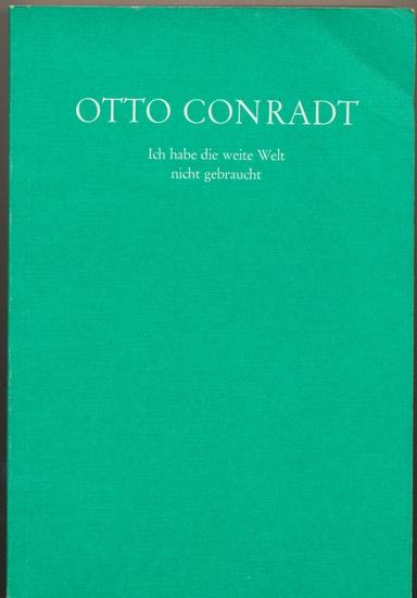 Conradt, Otto: Ich habe die weite Welt nicht gebraucht. - Historisches, Brauchtum, Mundartliches, Gedichte : Aus seinem Nachlass.