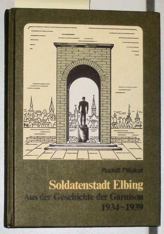 Pillukat, Rudolf: Soldatenstadt Elbing - Aus der Geschichte der Garnison 1934 - 1939
