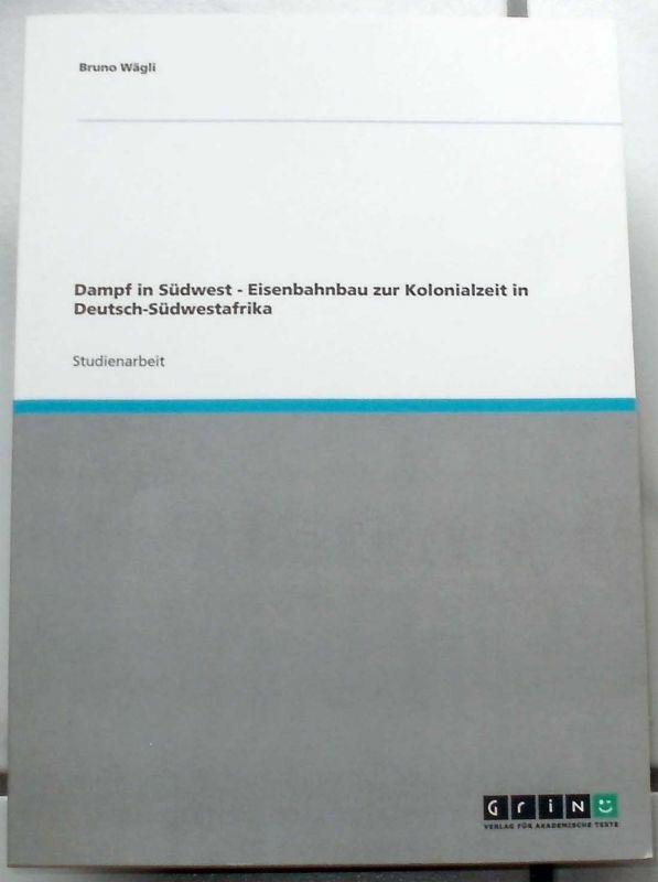 Wägli, Bruno: Dampf in Südwest - Eisenbahnbau zur Kolonialzeit in Deutsch-Südwestafrika.